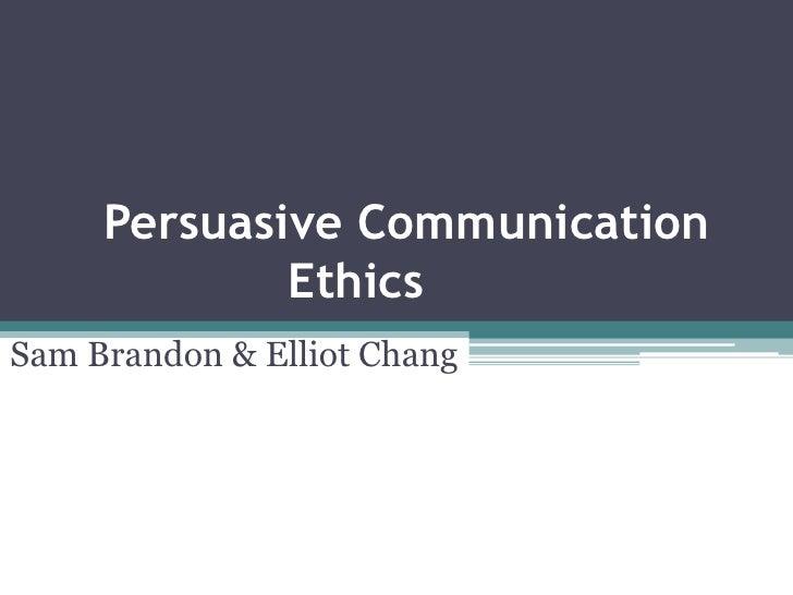 Persuasive Communication  Ethics<br />Sam Brandon & Elliot Chang<br />