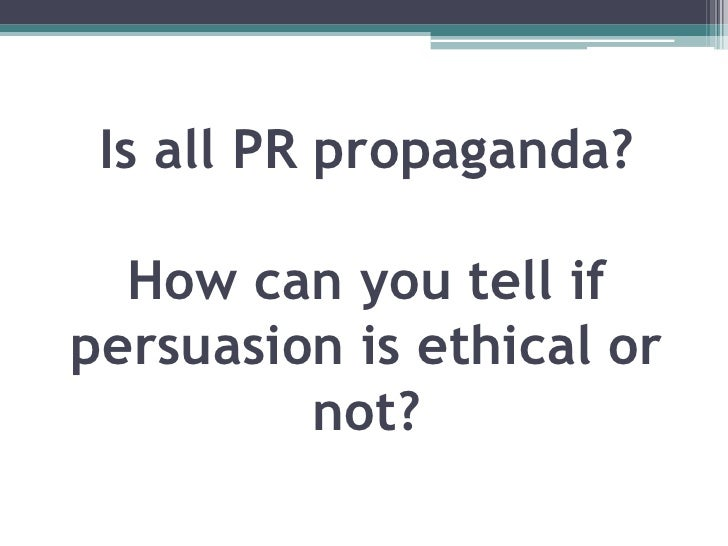 is the communication used in public relations persuasive or propagandist The propagandist seeks to change the way people the use of propaganda in schools was highly kosar, kevin r, public relations and propaganda.