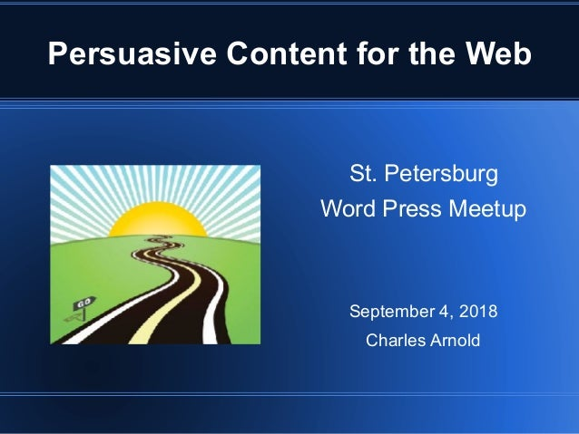 Persuasive Content for the Web St. Petersburg Word Press Meetup September 4, 2018 Charles Arnold