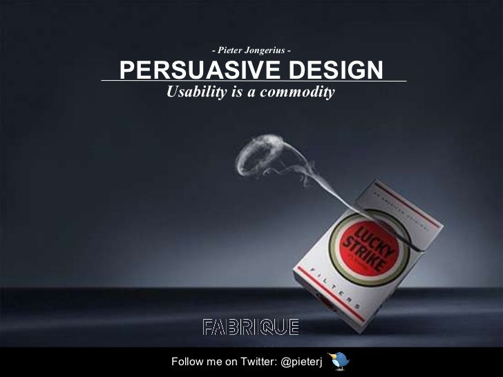 PERSUASIVE DESIGN Usability is a commodity - Pieter Jongerius - Follow me on Twitter: @pieterj
