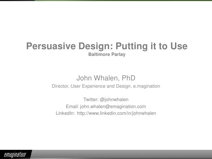 Persuasive Design: Putting it to UseBaltimore Parlay<br />John Whalen, PhD<br />Director, User Experience and Design, e.ma...