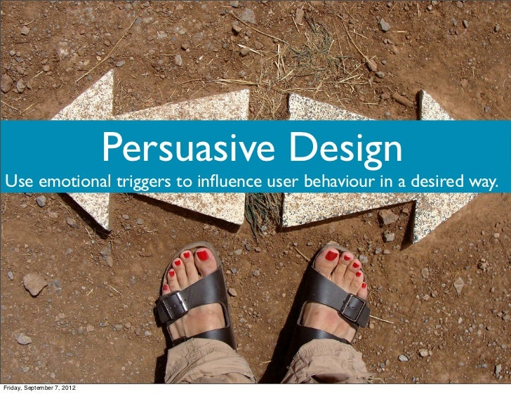 Persuasive DesignUse emotional triggers to influence user behaviour in a desired way.Friday, September 7, 2012