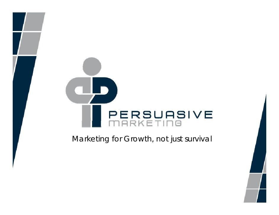 Marketing for Growth, not just survival         © 2010, Persuasive Marketing™, All Rights Reserved.