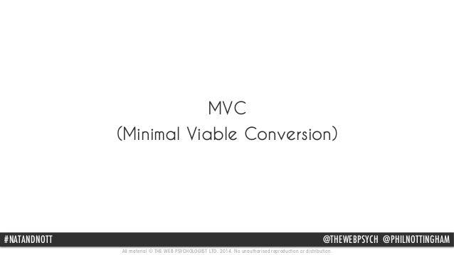 MVC  (Minimal Viable Conversion)  #NATANDNOTT @THEWEBPSYCH @PHILNOTTINGHAM  All material © THE WEB PSYCHOLOGIST LTD. 2014....