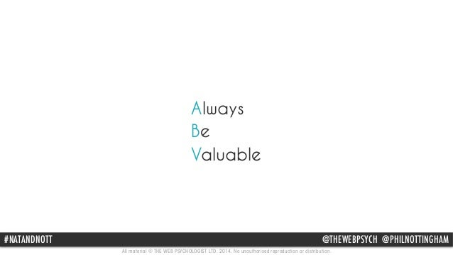 Always  Be  Valuable  #NATANDNOTT @THEWEBPSYCH @PHILNOTTINGHAM  All material © THE WEB PSYCHOLOGIST LTD. 2014. No unauthor...