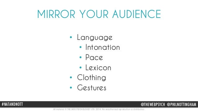 MIRROR YOUR AUDIENCE  • Language  • Intonation  • Pace  • Lexicon  • Clothing  • Gestures  #NATANDNOTT @THEWEBPSYCH @PHILN...