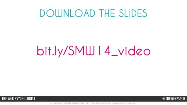 DOWNLOAD THE SLIDES  bit.ly/SMW14_video  THE WEB PSYCHOLOGIST @THEWEBPSYCH  All material © THE WEB PSYCHOLOGIST LTD. 2014....