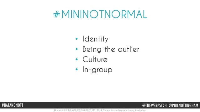 #MININOTNORMAL  • Identity  • Being the outlier  • Culture  • In-group  #NATANDNOTT @THEWEBPSYCH @PHILNOTTINGHAM  All mate...
