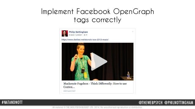 Implement Facebook OpenGraph  tags correctly  #NATANDNOTT @THEWEBPSYCH @PHILNOTTINGHAM  All material © THE WEB PSYCHOLOGIS...