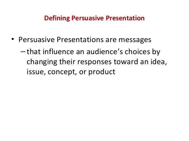Defining Persuasive Presentation • Persuasive Presentations are messages –that influence an audience's choices by changing...
