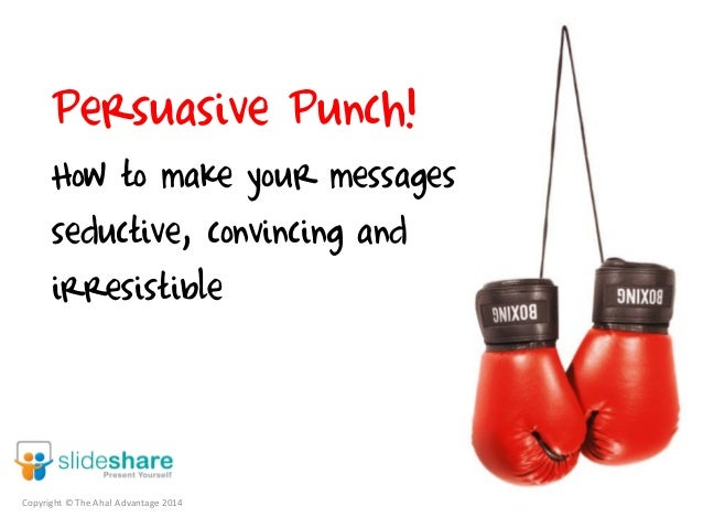 Persuasive Punch! How to make your messages seductive, convincing and irresistible Copyright © The Aha! Advantage 2014