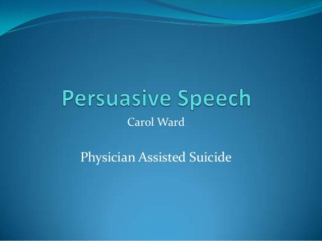persuasive speech  carol ward physician assisted suicide