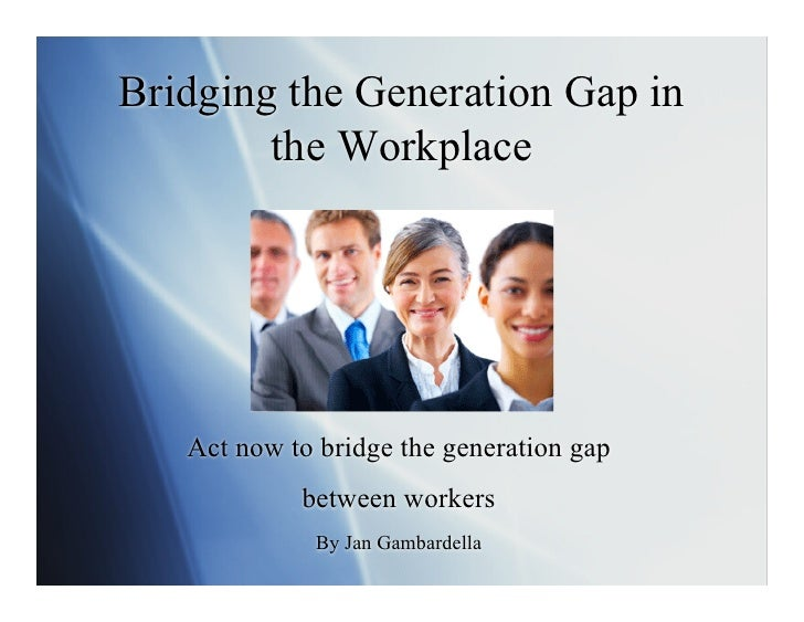 Bridging the Generation Gap in         the Workplace        Act now to bridge the generation gap             between worke...