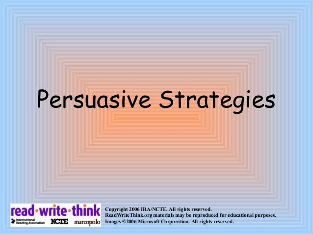 Persuasive Strategies Copyright 2006 IRA/NCTE. All rights reserved. ReadWriteThink.org materials may be reproduced for edu...