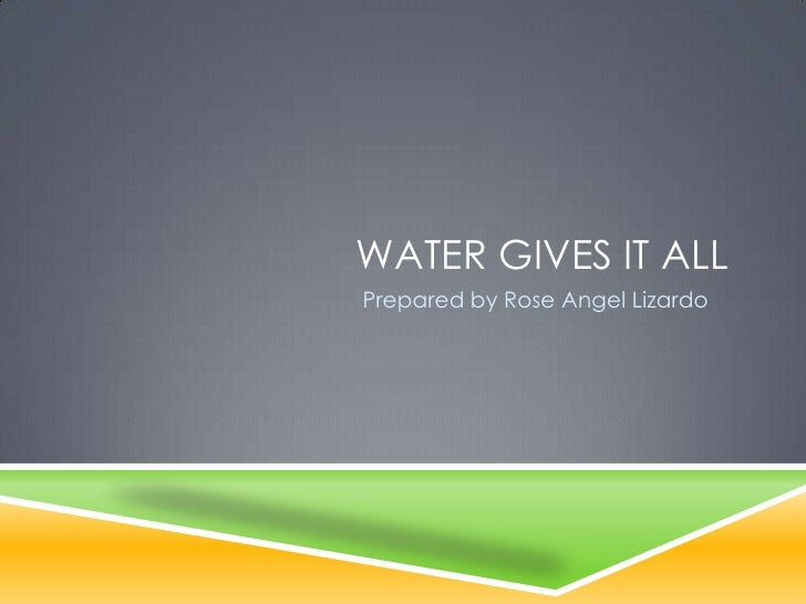 WATER GIVES IT ALLPrepared by Rose Angel Lizardo
