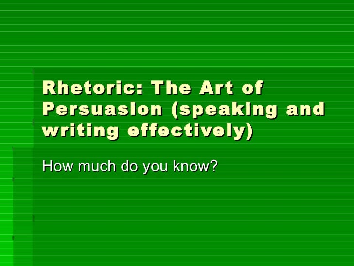 Rhetoric: The Art of Persuasion (speaking and writing effectively) How much do you know?
