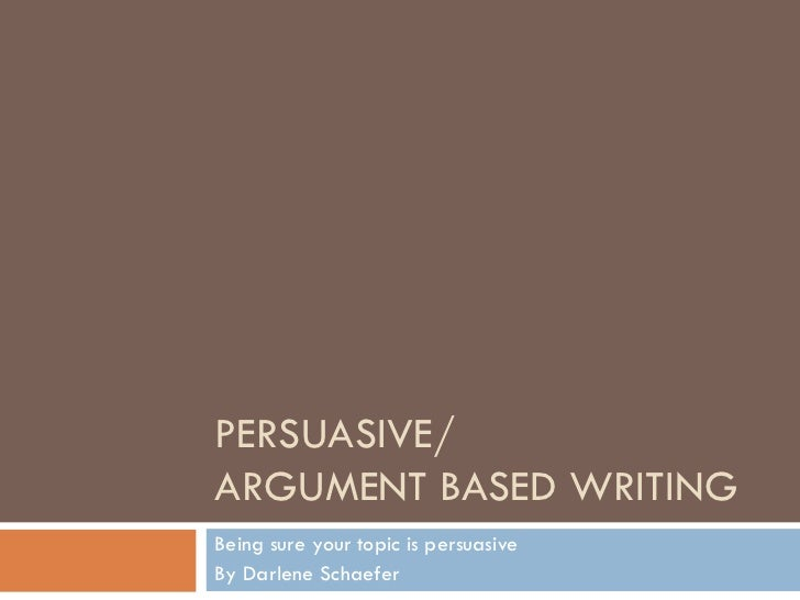PERSUASIVE/ ARGUMENT BASED WRITING Being sure your topic is persuasive By Darlene Schaefer