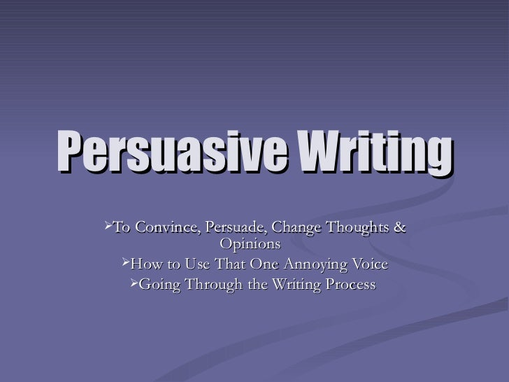 Persuasive Writing <ul><li>To Convince, Persuade, Change Thoughts & Opinions  </li></ul><ul><li>How to Use That One Annoyi...