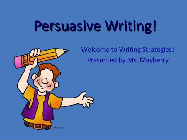 Persuasive Writing!Persuasive Writing! Welcome to Writing Strategies! Presented by Ms. Mayberry