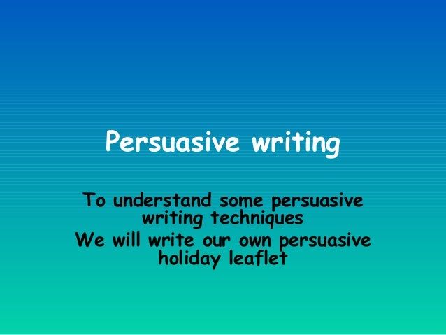 Persuasive writing To understand some persuasive writing techniques We will write our own persuasive holiday leaflet