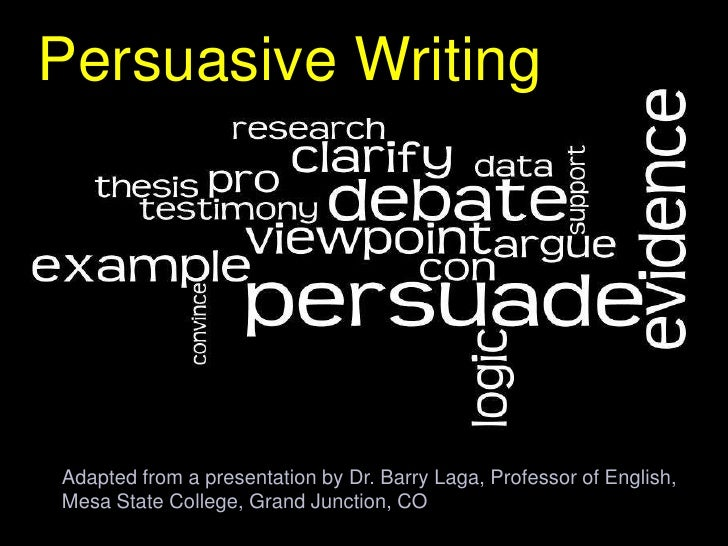 Persuasive Writing<br />Adapted from a presentation by Dr. Barry Laga, Professor of English, <br />Mesa State College, Gra...