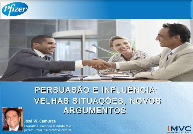 José W. Camurça Consultor Sênior do Instituto MVC jwcamurca@institutomvc.com.br PERSUASÃO E INFLUÊNCIA:PERSUASÃO E INFLUÊN...