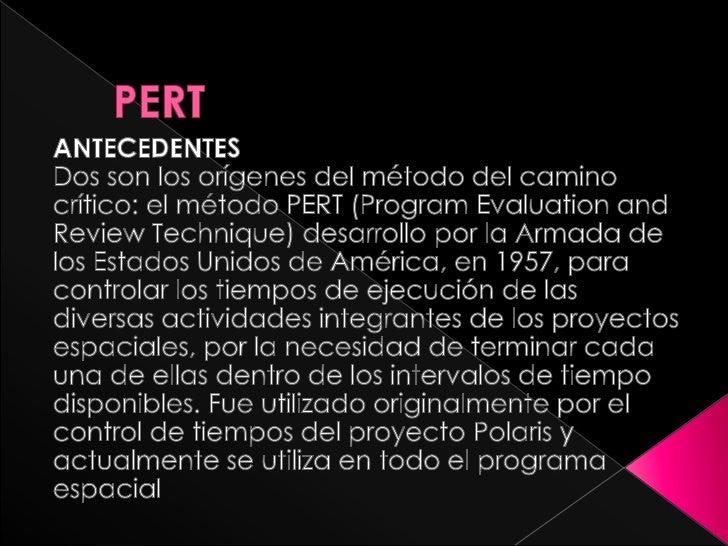 PERT<br />ANTECEDENTES<br />Dos son los orígenes del método del camino crítico: el método PERT (Program Evaluation and Re...