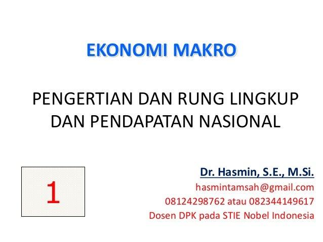 PENGERTIAN DAN RUNG LINGKUP DAN PENDAPATAN NASIONAL Dr. Hasmin, S.E., M.Si. hasmintamsah@gmail.com 08124298762 atau 082344...