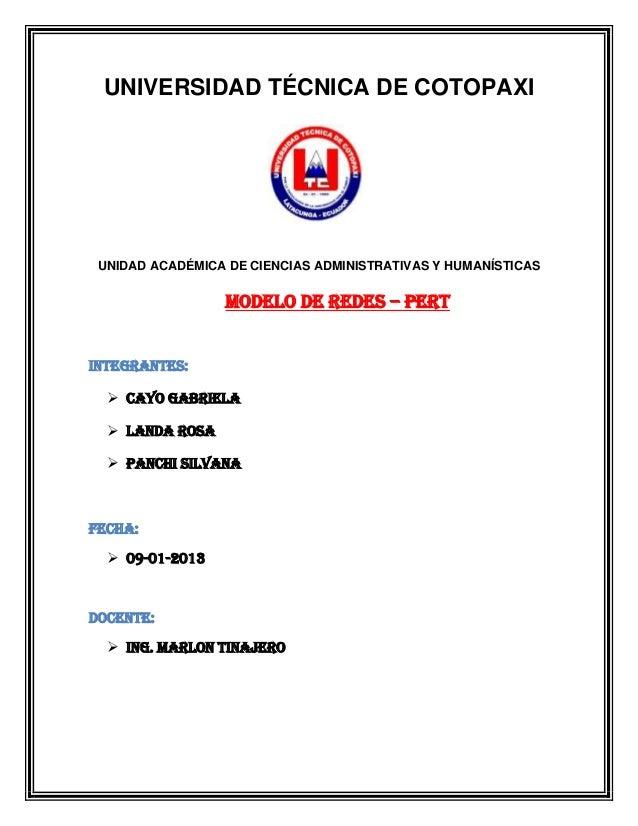 UNIVERSIDAD TÉCNICA DE COTOPAXI  UNIDAD ACADÉMICA DE CIENCIAS ADMINISTRATIVAS Y HUMANÍSTICAS  Modelo de redes – pert INTEG...