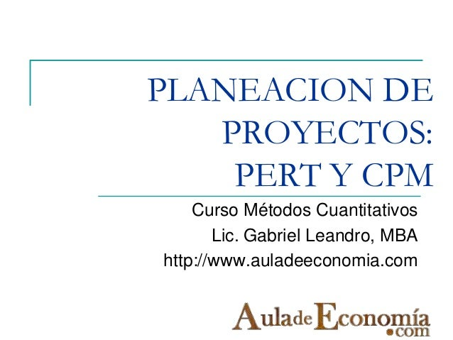 PLANEACION DE   PROYECTOS:    PERT Y CPM    Curso Métodos Cuantitativos       Lic. Gabriel Leandro, MBAhttp://www.auladeec...