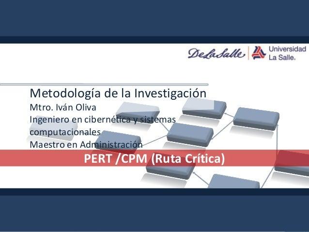 PERT/CPMMetodología de la InvestigaciónMtro. Iván OlivaIngeniero en cibernética y sistemascomputacionalesMaestro en Admini...