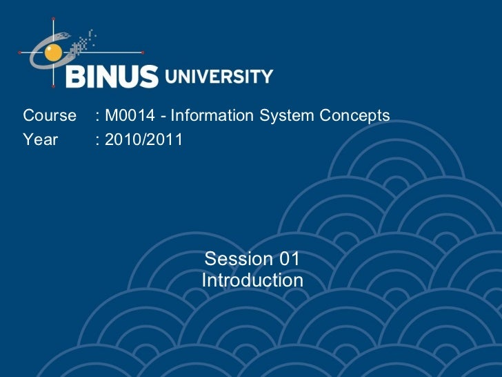 Session 01 Introduction Course  : M0014 - Information System Concepts Year : 2010/2011
