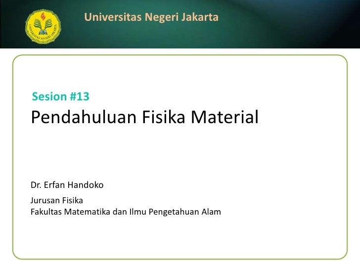 Sesion#13<br />PendahuluanFisika Material<br />Dr. ErfanHandoko<br />JurusanFisika<br />FakultasMatematikadanIlmuPengetahu...