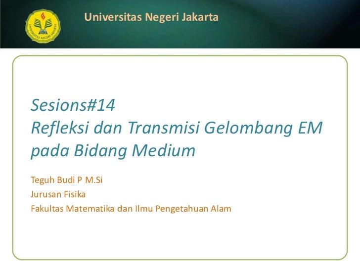 Sesions#14Refleksi dan Transmisi Gelombang EM pada Bidang Medium<br />Teguh Budi P M.Si<br />JurusanFisika<br />FakultasMa...