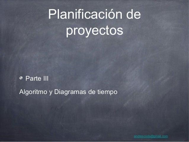 Planificación de proyectos Parte III Algoritmo y Diagramas de tiempo andrescoda@gmail.com