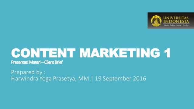 CONTENT MARKETING 1 PresentasiMateri–ClientBrief Prepared by : Harwindra Yoga Prasetya, MM | 19 September 2016
