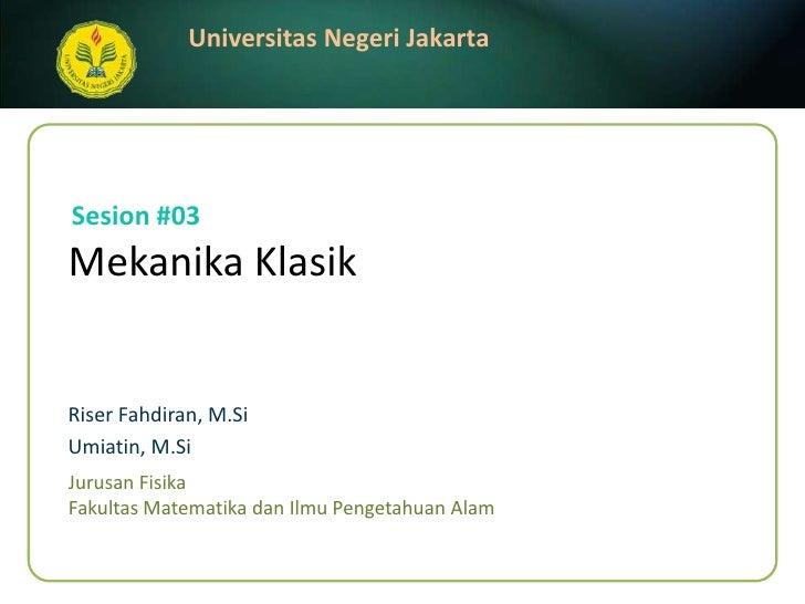 Sesion #03<br />MekanikaKlasik<br />Riser Fahdiran, M.Si<br />Umiatin, M.Si<br />JurusanFisika<br />FakultasMatematikadanI...