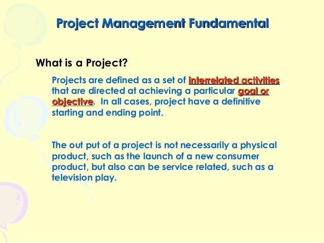 Project Management Fundamental What is a Project? Projects are defined as a set of interrelated activities that are direct...