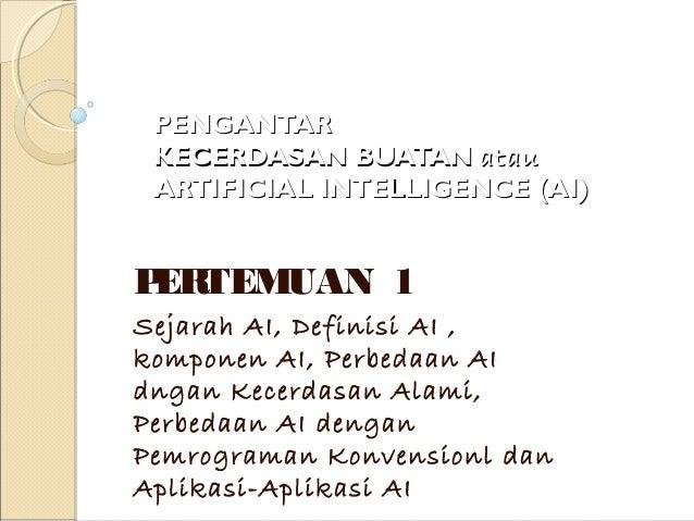 PENGANTARPENGANTAR KECERDASAN BUATANKECERDASAN BUATAN atauatau ARTIFICIAL INTELLIGENCE (AI)ARTIFICIAL INTELLIGENCE (AI) PE...