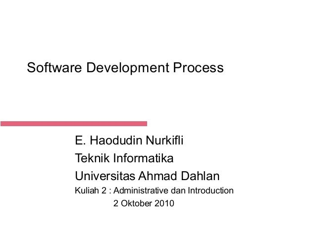 Software Development Process  E. Haodudin Nurkifli Teknik Informatika Universitas Ahmad Dahlan Kuliah 2 : Administrative d...