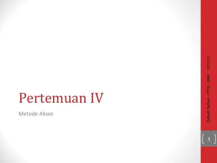 Pertemuan IV Metode Akses 13/12/11 Zulfadli Sulthan - PTIK - UNM