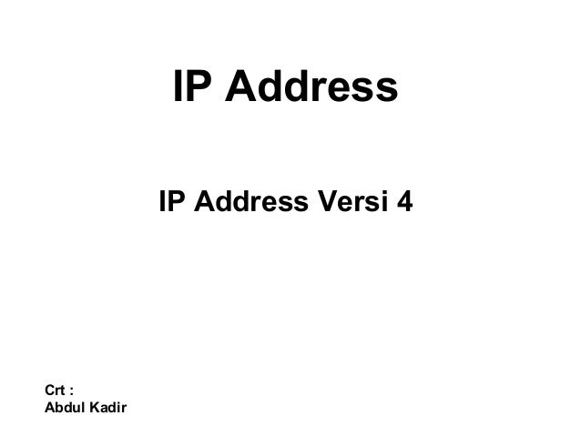 IP Address IP Address Versi 4 Crt : Abdul Kadir