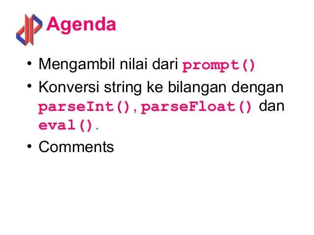 Agenda • Mengambil nilai dari prompt() • Konversi string ke bilangan dengan parseInt(), parseFloat() dan eval(). • Comments