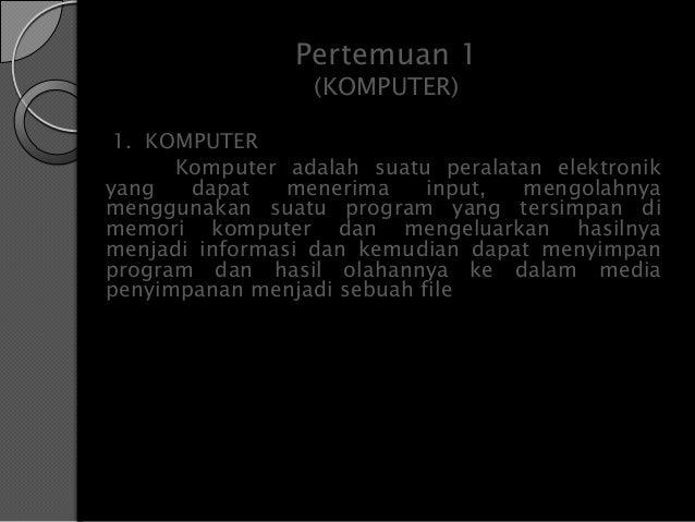 Pertemuan 1                  (KOMPUTER) 1. KOMPUTER      Komputer adalah suatu peralatan elektronikyang   dapat    menerim...