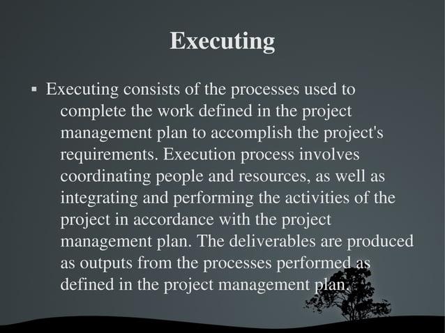 Executing  Executingconsistsoftheprocessesusedto completetheworkdefinedintheproject managementplantoa...