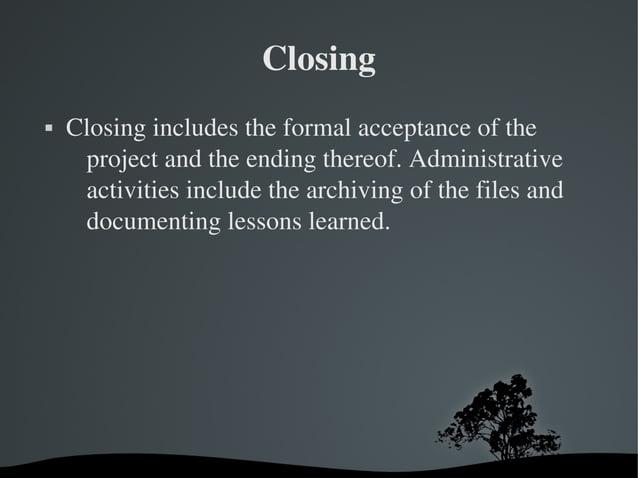 Closing  Closingincludestheformalacceptanceofthe projectandtheendingthereof.Administrative activitiesinc...