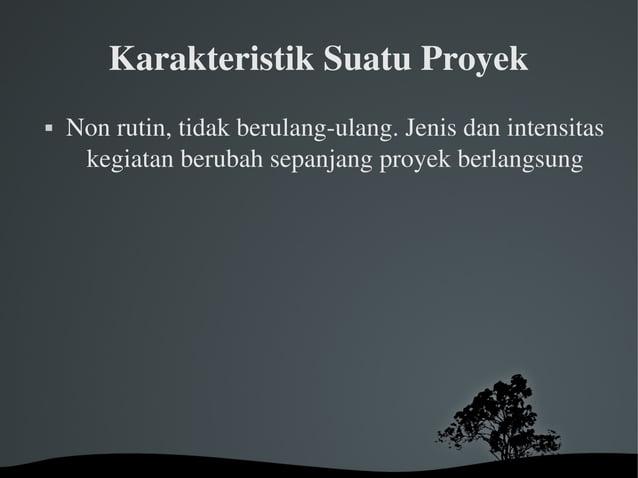 KarakteristikSuatuProyek  Nonrutin,tidakberulangulang.Jenisdanintensitas kegiatanberubahsepanjangproyekb...