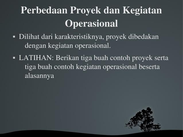 PerbedaanProyekdanKegiatan Operasional  Dilihatdarikarakteristiknya,proyekdibedakan dengankegiatanoperasion...