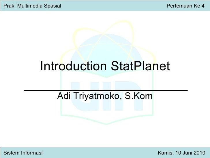 Introduction StatPlanet Adi Triyatmoko, S.Kom Prak. Multimedia Spasial     Pertemuan Ke 4 Sistem Inform asi   Kamis , 10 J...