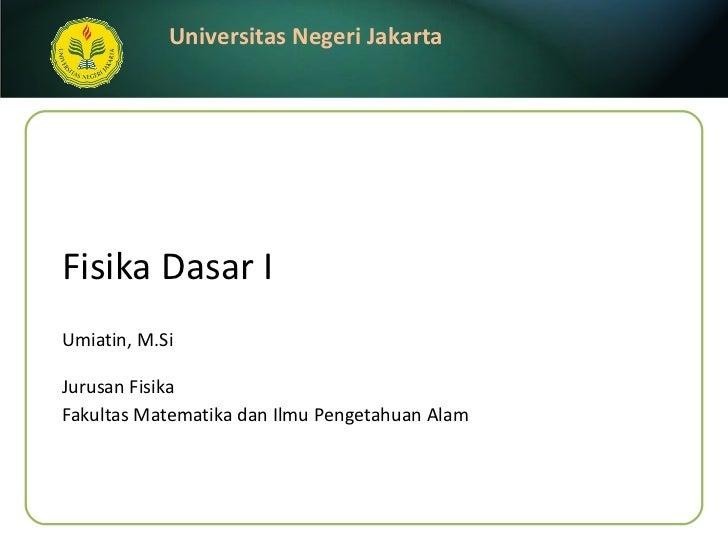 Fisika Dasar I Umiatin, M.Si <ul><li>Jurusan Fisika </li></ul><ul><li>Fakultas Matematika dan Ilmu Pengetahuan Alam </li><...